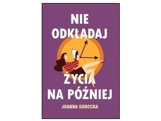 """Nowość wydawnicza """"Nie odkładaj życia na później"""" Joanna Godecka"""