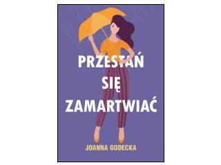"""Nowość wydawnicza """"Przestań się zamartwiać"""" Joanna Godecka"""